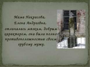 Мама Некрасова, Елена Андреевна, отличалась мягким, добрым характером, она бы