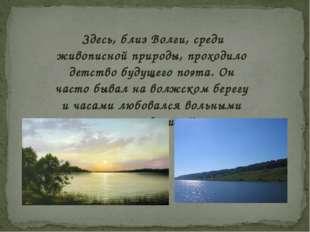 Здесь, близ Волги, среди живописной природы, проходило детство будущего поэт