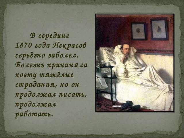 В середине 1870 года Некрасов серьёзно заболел. Болезнь причиняла поэту тяжё...