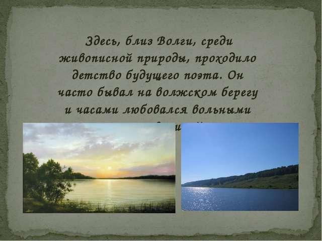 Здесь, близ Волги, среди живописной природы, проходило детство будущего поэт...