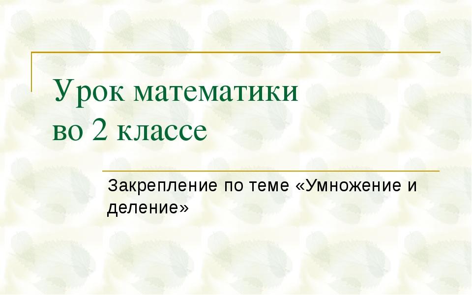 Урок математики во 2 классе Закрепление по теме «Умножение и деление»