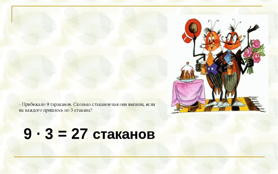 9 · 3 = 27 стаканов - Прибежало 9 тараканов. Сколько стаканов чая они выпили,...