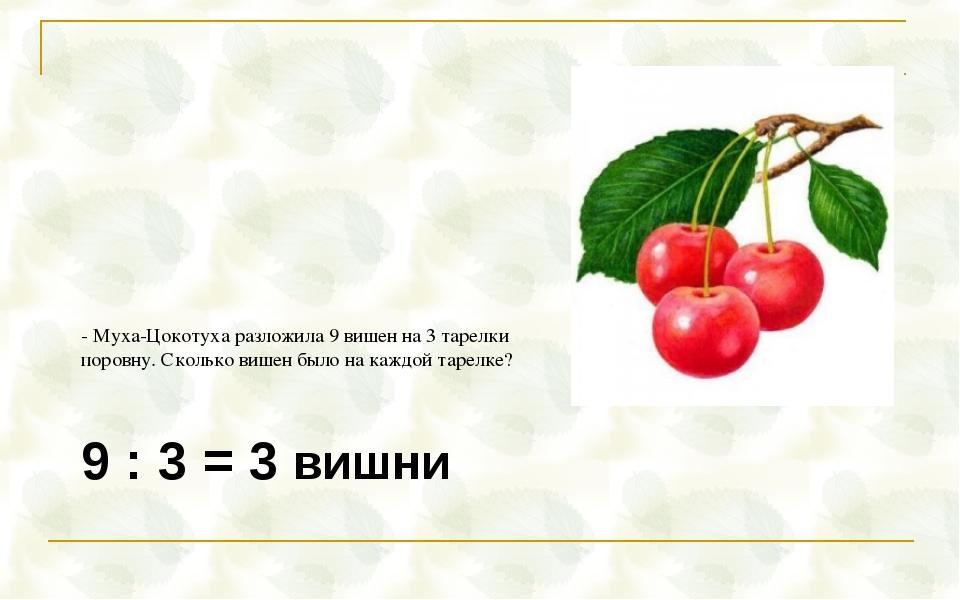 9 : 3 = 3 вишни - Муха-Цокотуха разложила 9 вишен на 3 тарелки поровну. Сколь...