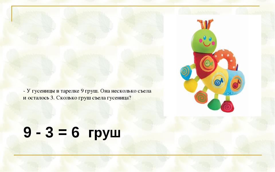 9 - 3 = 6 груш - У гусеницы в тарелке 9 груш. Она несколько съела и осталось...