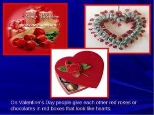 On Valentine's Day people give each other red roses or chocolates in red boxe