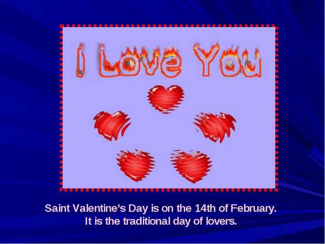 Saint Valentine's Day is on the 14th of February. It is the traditional day o...