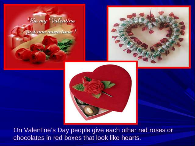 On Valentine's Day people give each other red roses or chocolates in red boxe...