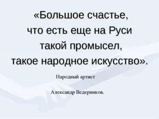 «Большое счастье, что есть еще на Руси такой промысел, такое народное искусст