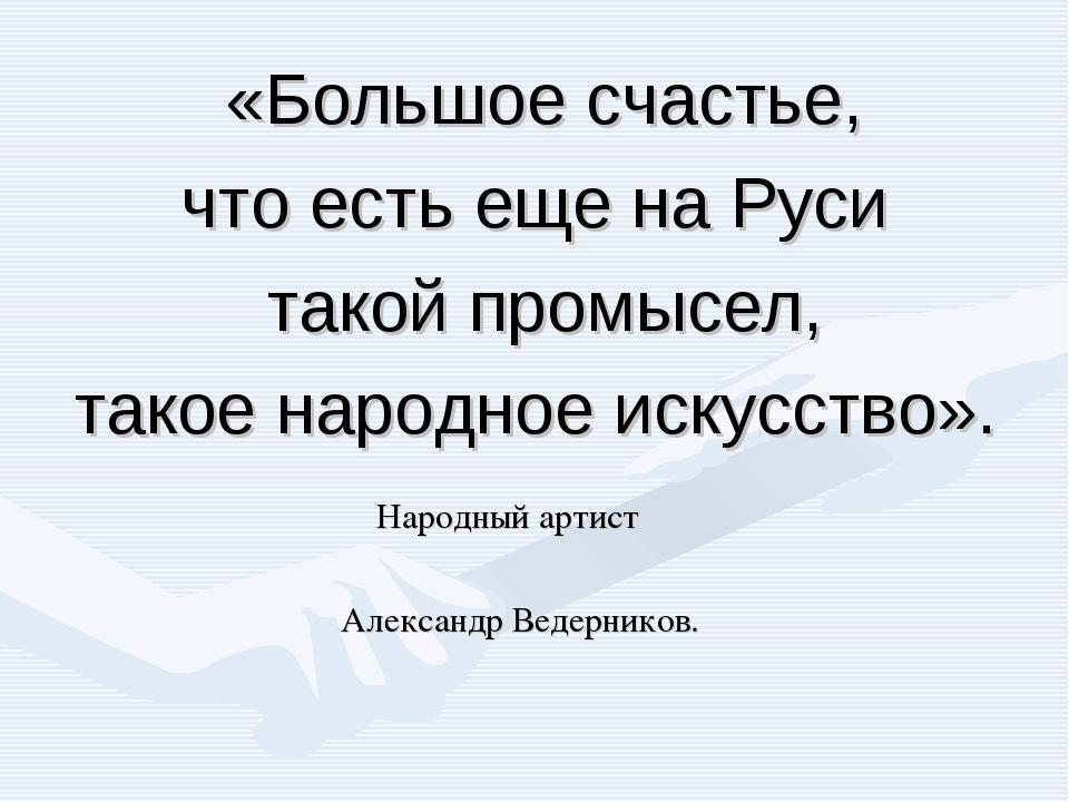«Большое счастье, что есть еще на Руси такой промысел, такое народное искусст...