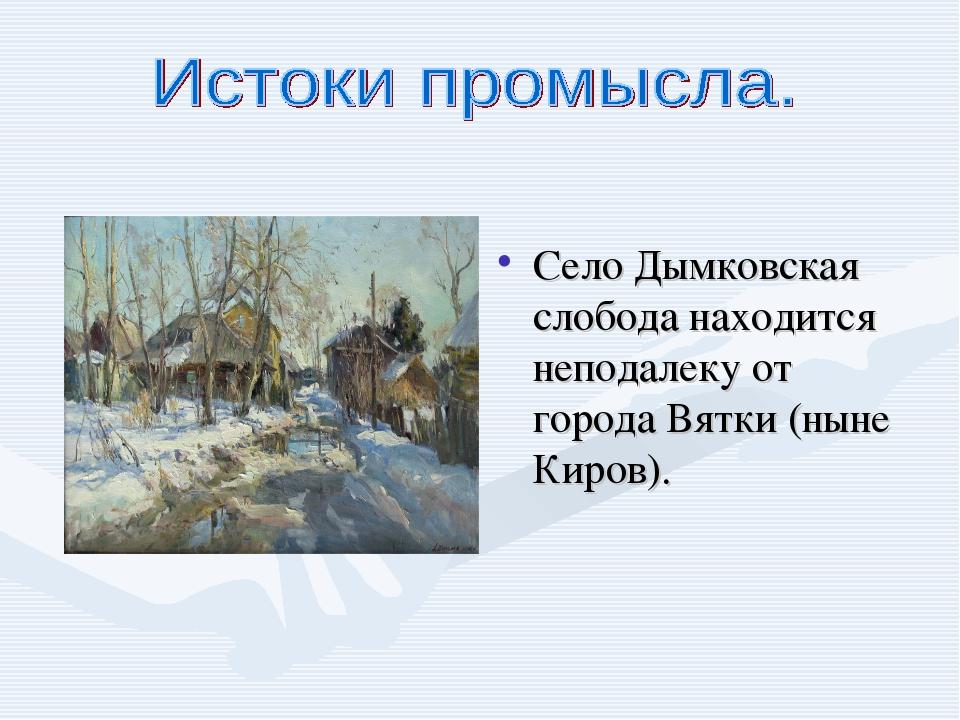 Село Дымковская слобода находится неподалеку от города Вятки (ныне Киров).