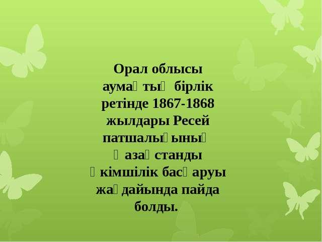 Орал облысы аумақтық бірлік ретінде 1867-1868 жылдары Ресей патшалығының Қаза...