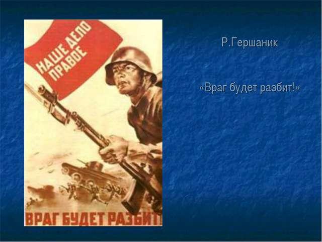Р.Гершаник «Враг будет разбит!»