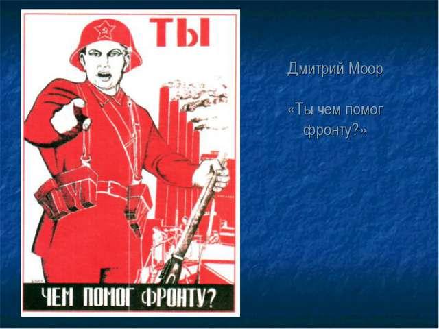 Дмитрий Моор «Ты чем помог фронту?»