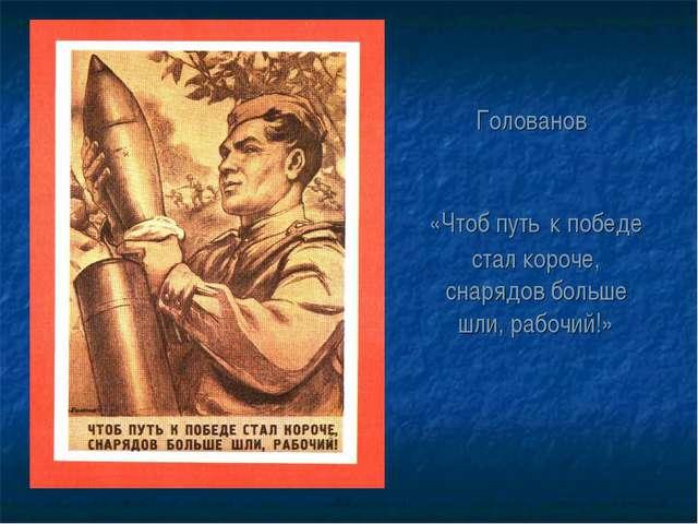 Голованов «Чтоб путь к победе стал короче, снарядов больше шли, рабочий!»