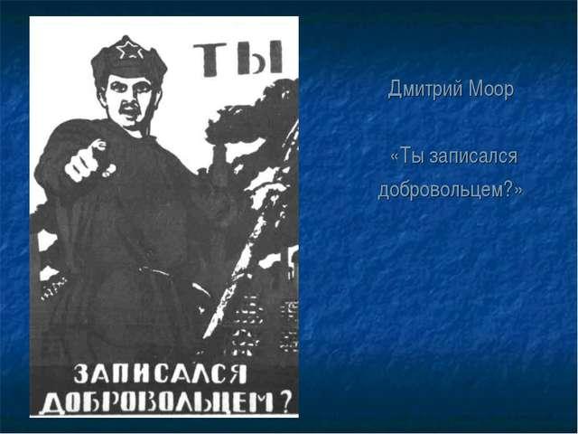 Дмитрий Моор «Ты записался добровольцем?»