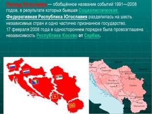Распад Югославии— обобщённое название событий 1991—2008 годов, в результате