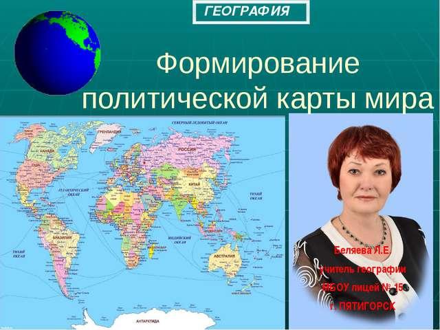 Формирование политической карты мира Беляева Л.Е. учитель географии МБОУ лице...