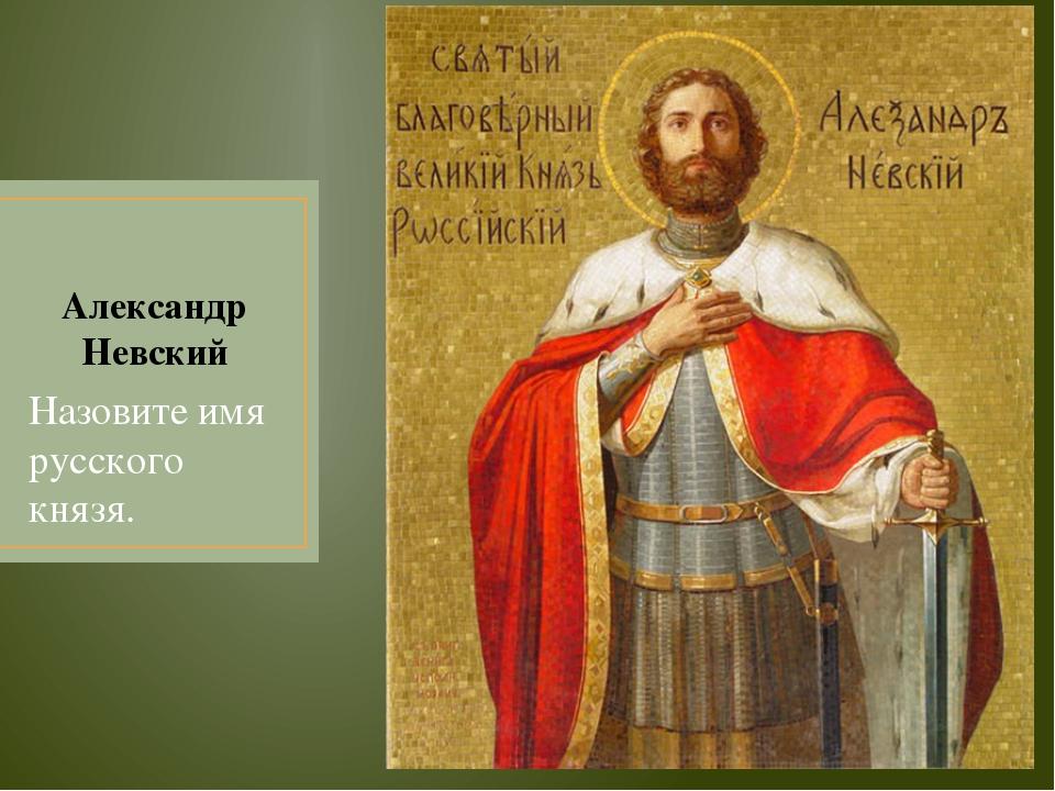 Александр Невский Назовите имя русского князя.