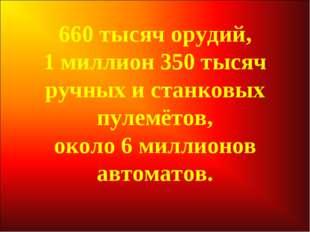 660 тысяч орудий, 1 миллион 350 тысяч ручных и станковых пулемётов, около 6 м
