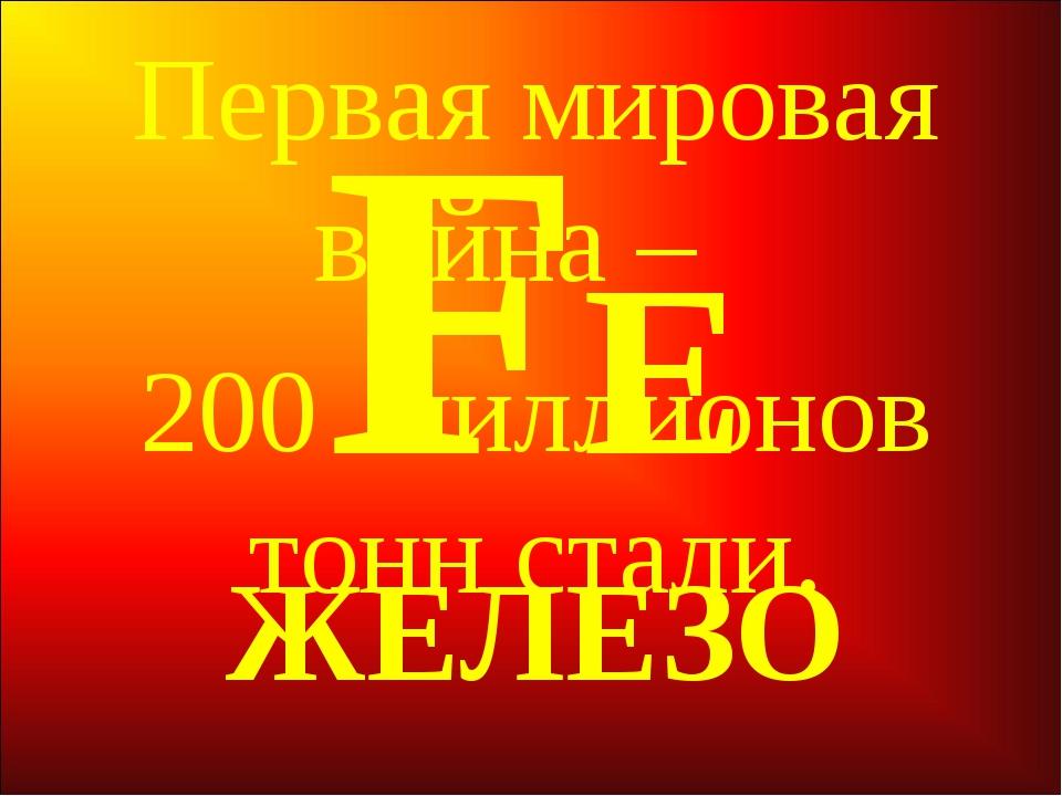 FЕ ЖЕЛЕЗО Первая мировая война – 200 миллионов тонн стали.
