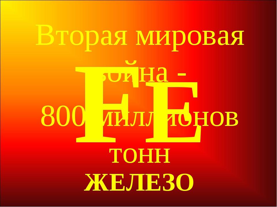 FЕ ЖЕЛЕЗО Вторая мировая война - 800 миллионов тонн