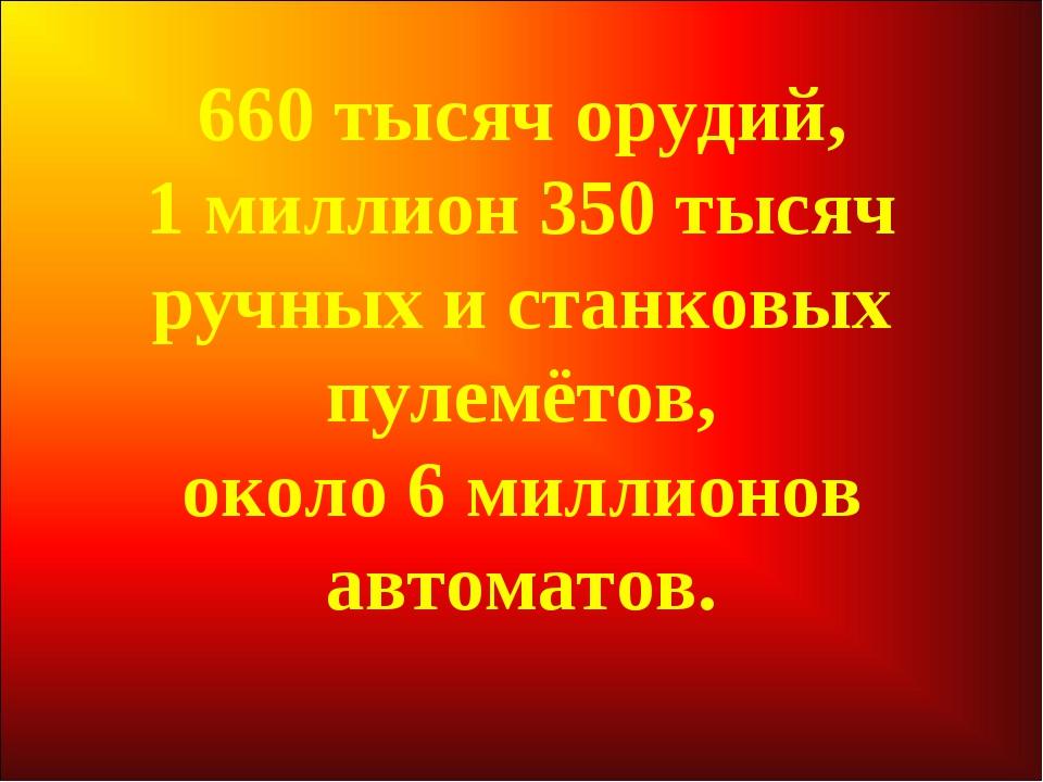 660 тысяч орудий, 1 миллион 350 тысяч ручных и станковых пулемётов, около 6 м...