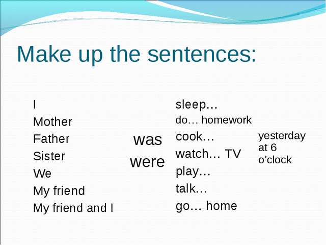 Make up the sentences: I Mother Father Sister We My friend My friend and I	 w...