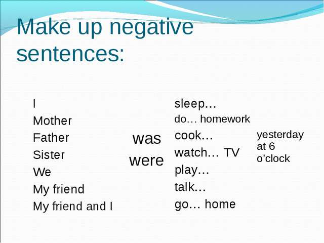 Make up negative sentences: I Mother Father Sister We My friend My friend and...
