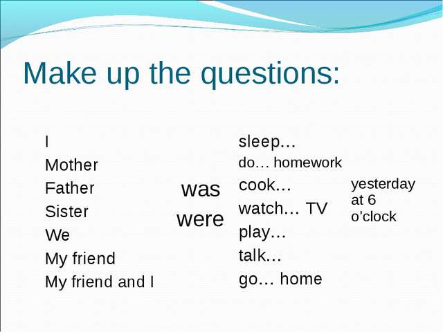 Make up the questions: I Mother Father Sister We My friend My friend and I w...