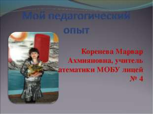Коренева Марвар Ахмияновна, учитель математики МОБУ лицей № 4