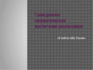 Гражданско-патриотическое воспитание школьников «Я люблю тебя, Россия»