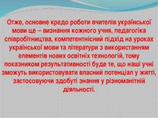 Отже, основне кредо роботи вчителів української мови це – визнання кожного уч