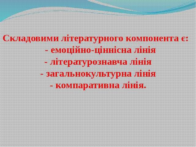 Складовими літературного компонента є: - емоційно-ціннісна лінія - літературо...