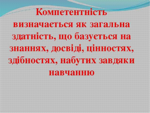 Компетентність визначається як загальна здатність, що базується на знаннях, д...