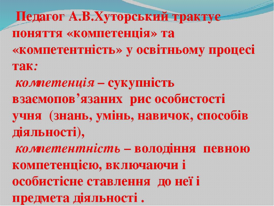 Педагог А.В.Хуторський трактує поняття «компетенція» та «компетентність» у о...