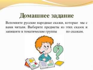 Домашнее задание Вспомните русские народные сказки, которые мы с вами читали.