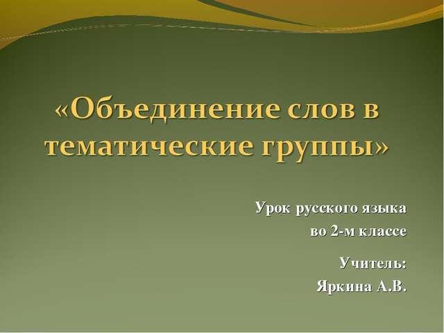 Урок русского языка во 2-м классе Учитель: Яркина А.В.