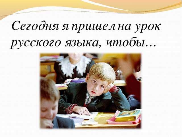 Сегодня я пришел на урок русского языка, чтобы…