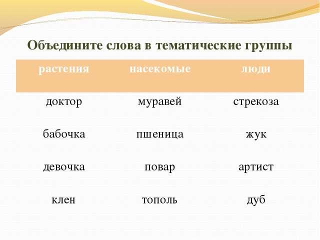 Объедините слова в тематические группы растениянасекомыелюди доктормуравей...
