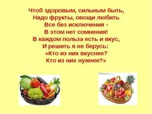 Чтоб здоровым, сильным быть, Надо фрукты, овощи любить Все без исключения - В