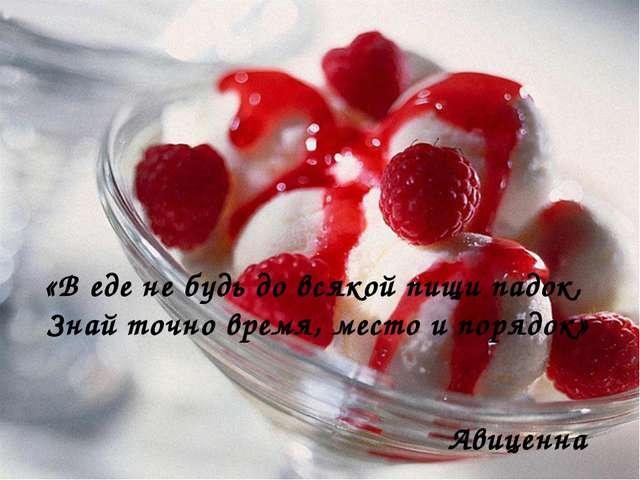 «В еде не будь до всякой пищи падок, Знай точно время, место и порядок» Авице...