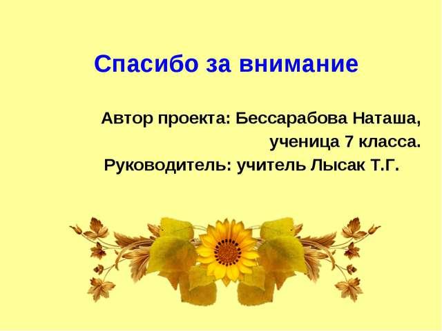 Спасибо за внимание Автор проекта: Бессарабова Наташа, ученица 7 класса. Рук...