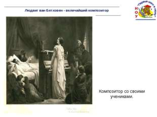 Людвиг ван Бетховен - величайший композитор Композитор со своими учениками.
