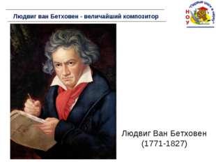 Людвиг ван Бетховен - величайший композитор Людвиг Ван Бетховен (1771-1827)