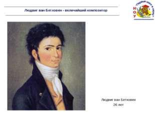 Людвиг ван Бетховен - величайший композитор Людвиг ван Бетховен 26 лет