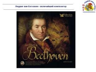 Людвиг ван Бетховен - величайший композитор