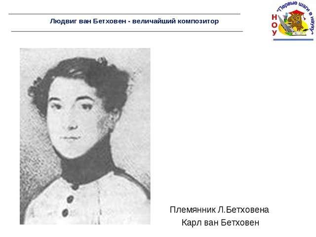 Людвиг ван Бетховен - величайший композитор Племянник Л.Бетховена Карл ван Бе...
