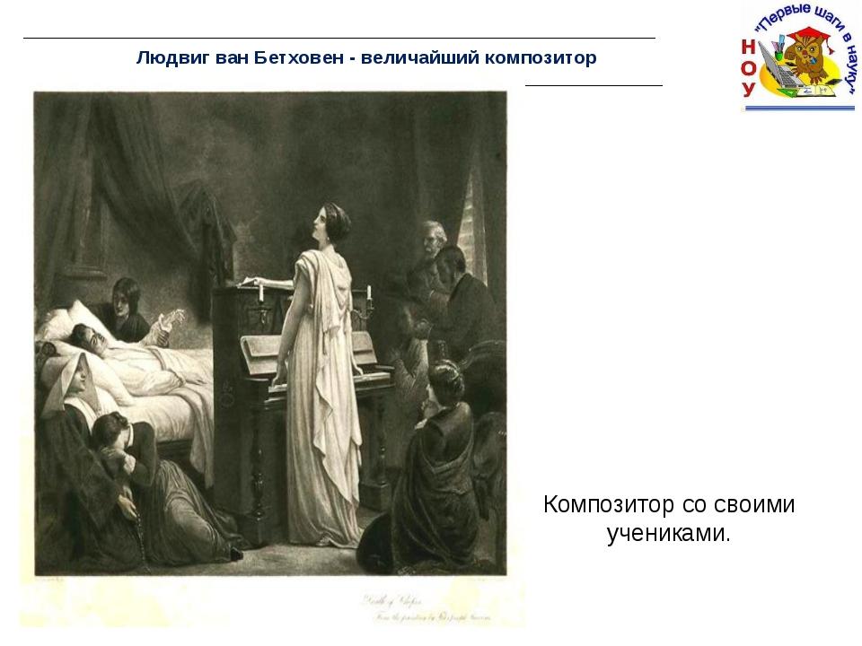 Людвиг ван Бетховен - величайший композитор Композитор со своими учениками. ...