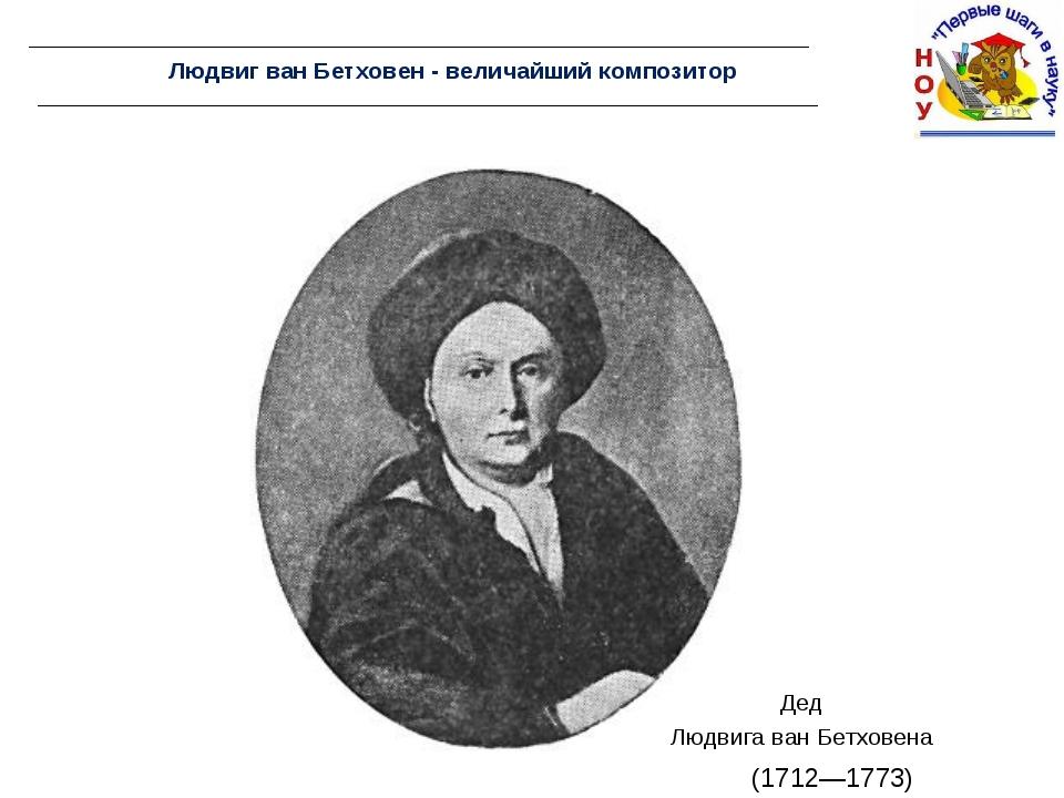 Людвиг ван Бетховен - величайший композитор Дед Людвига ван Бетховена (1712—1...
