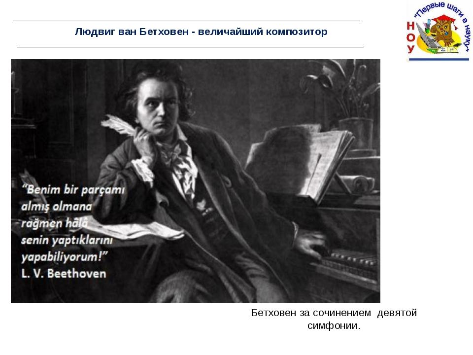 Людвиг ван Бетховен - величайший композитор Бетховен за сочинением девятой си...